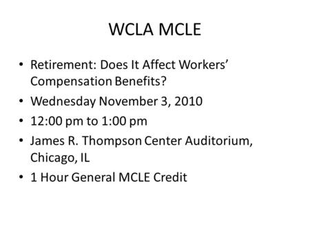 WCLA MCLE Retirement: Does It Affect Workers' Compensation Benefits? Wednesday November 3, 2010 12:00 pm to 1:00 pm James R. Thompson Center Auditorium,