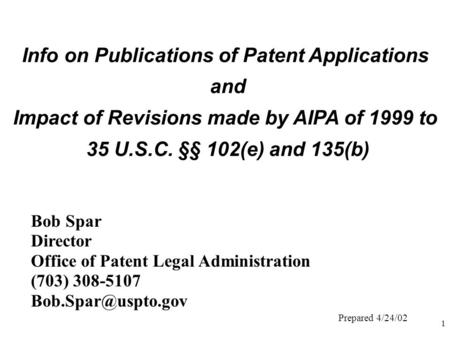 1 Info on Publications of Patent Applications and Impact of Revisions made by AIPA of 1999 to 35 U.S.C. §§ 102(e) and 135(b) Bob Spar Director Office of.