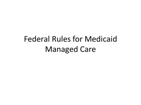 Federal Rules for Medicaid Managed Care. Background Although States should not let federal rules force program decisions, they do affect State flexibility.