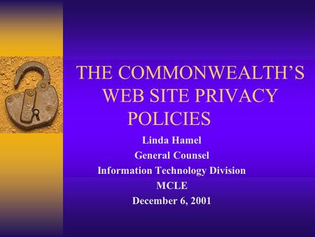 THE COMMONWEALTH'S WEB SITE PRIVACY POLICIES Linda Hamel General Counsel Information Technology Division MCLE December 6, 2001.