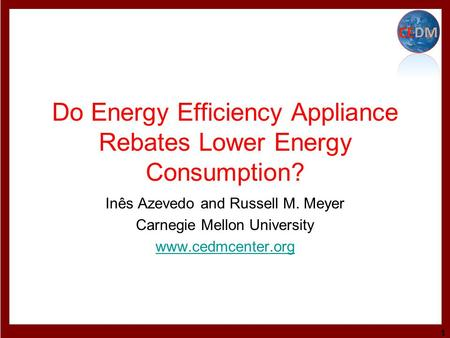 Do Energy Efficiency Appliance Rebates Lower Energy Consumption? Inês Azevedo and Russell M. Meyer Carnegie Mellon University www.cedmcenter.org 1.