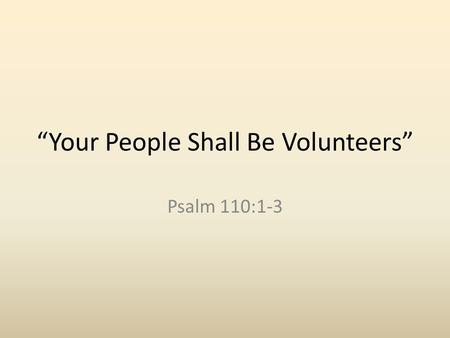 """Your People Shall Be Volunteers"" Psalm 110:1-3. Introduction Powerful text for revealing the character of God's true people. This does not refer to those."