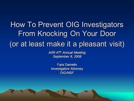 How To Prevent OIG Investigators From Knocking On Your Door (or at least make it a pleasant visit) AIRI 47 th Annual Meeting September 8, 2008 Fara Damelin.
