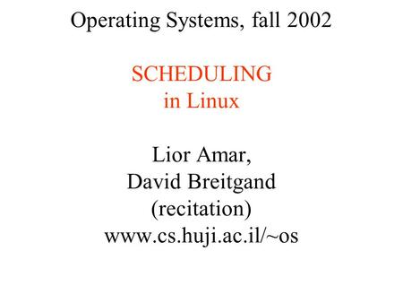 Operating Systems, fall 2002 SCHEDULING in Linux Lior Amar, David Breitgand (recitation) www.cs.huji.ac.il/~os.