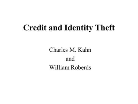 Credit and Identity Theft Charles M. Kahn and William Roberds.