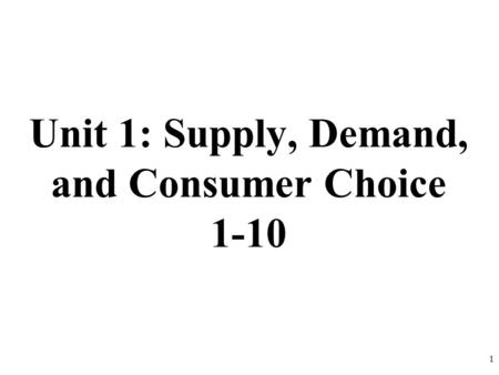 Unit 1: Supply, Demand, and Consumer Choice 1-10 1.