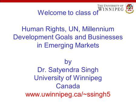 Welcome to class of Human Rights, UN, Millennium Development Goals and Businesses in Emerging Markets by Dr. Satyendra Singh University of Winnipeg Canada.