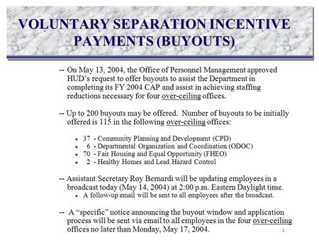 VOLUNTARY SEPARATION INCENTIVE PAYMENTS (BUYOUTS) --On May 13, 2004, the Office of Personnel Management approved HUD's request to offer buyouts to assist.