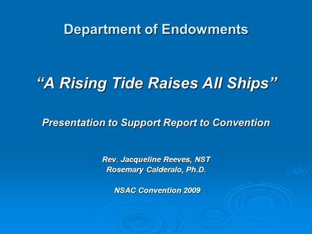 "Department of Endowments ""A Rising Tide Raises All Ships"" Presentation to Support Report to Convention Rev. Jacqueline Reeves, NST Rosemary Calderalo,"