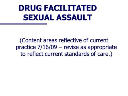 DRUG FACILITATED SEXUAL ASSAULT (Content areas reflective of current practice 7/16/09 – revise as appropriate to reflect current standards of care.)