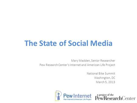 The State of Social Media Mary Madden, Senior Researcher Pew Research Center's Internet and American Life Project National Bike Summit Washington, DC March.
