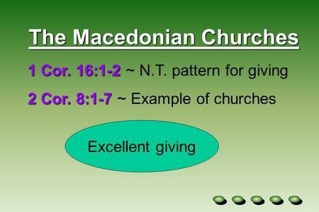The Macedonian Churches 1 Cor. 16:1-2 1 Cor. 16:1-2 ~ N.T. pattern for giving 2 Cor. 8:1-7 2 Cor. 8:1-7 ~ Example of churches Excellent giving.