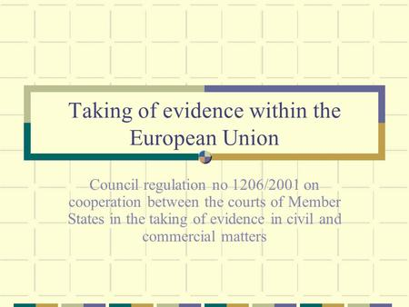 Taking of evidence within the European Union Council regulation no 1206/2001 on cooperation between the courts of Member States in the taking of evidence.