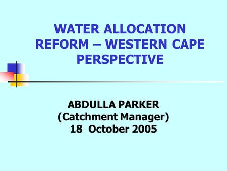WATER ALLOCATION REFORM – WESTERN CAPE PERSPECTIVE ABDULLA PARKER (Catchment Manager) 18 October 2005.