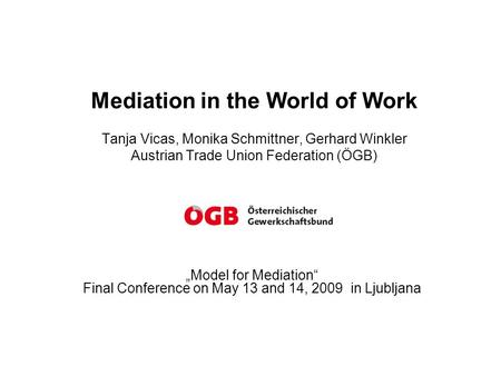 "Mediation in the World of Work Tanja Vicas, Monika Schmittner, Gerhard Winkler Austrian Trade Union Federation (ÖGB) ""Model for Mediation"" Final Conference."