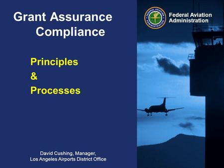 Federal Aviation Administration Grant Assurance Compliance David Cushing, Manager, Los Angeles Airports District Office Principles & Processes.