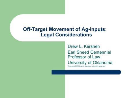 Off-Target Movement of Ag-inputs: Legal Considerations Drew L. Kershen Earl Sneed Centennial Professor of Law University of Oklahoma Copyright 2006 Drew.
