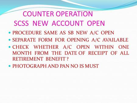 COUNTER OPERATION SCSS NEW ACCOUNT OPEN PROCEDURE SAME AS SB NEW A/C OPEN SEPARATE FORM FOR OPENING A/C AVAILABLE CHECK WHETHER A/C OPEN WITHIN ONE MONTH.