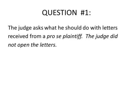 QUESTION #1: The judge asks what he should do with letters received from a pro se plaintiff. The judge did not open the letters.