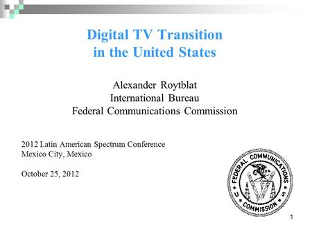 1 Digital TV Transition in the United States Alexander Roytblat International Bureau Federal Communications Commission 2012 Latin American Spectrum Conference.