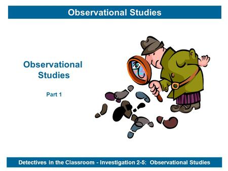 Detectives in the Classroom - Investigation 2-5: Observational Studies Observational Studies Observational Studies Part 1.