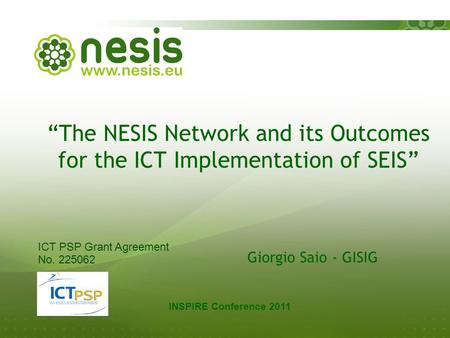 """The NESIS Network and its Outcomes for the ICT Implementation of SEIS"" Giorgio Saio - GISIG INSPIRE Conference 2011 ICT PSP Grant Agreement No. 225062."