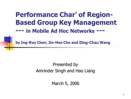 1 Performance Char' of Region- Based Group Key Management --- in Mobile Ad Hoc Networks --- by Ing-Ray Chen, Jin-Hee Cho and Ding-Chau Wang Presented by.