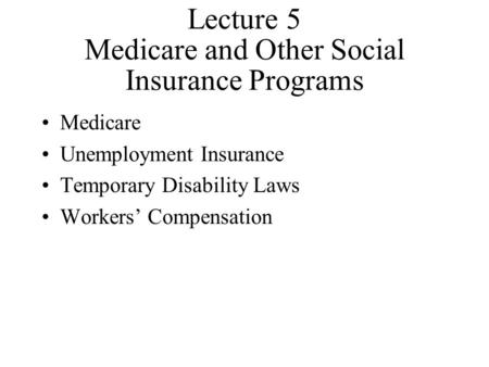 Lecture 5 Medicare and Other Social Insurance Programs Medicare Unemployment Insurance Temporary Disability Laws Workers' Compensation.