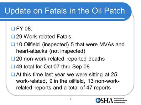 1 Update on Fatals in the Oil Patch  FY 08:  29 Work-related Fatals  10 Oilfield (inspected) 5 that were MVAs and heart-attacks (not inspected)  20.