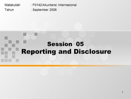 1 Matakuliah: F0142/Akuntansi Internasional Tahun: September 2006 Session 05 Reporting and Disclosure.