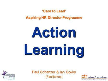 Action Learning 'Care to Lead' Aspiring HR Director Programme Paul Schanzer & Ian Govier (Facilitators)