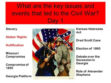 What are the key issues and events that led to the Civil War? Day 1 Slavery States' Rights Nullification Missouri Compromise Compromise of 1850 Georgia.