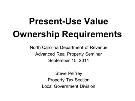 Present-Use Value Ownership Requirements North Carolina Department of Revenue Advanced Real Property Seminar September 15, 2011 Steve Pelfrey Property.