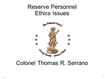 NGB-JA 1 Reserve Personnel Ethics Issues Colonel Thomas R. Serrano.
