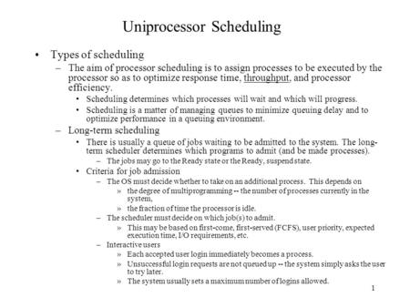 1 Uniprocessor Scheduling Types of scheduling –The aim of processor scheduling is to assign processes to be executed by the processor so as to optimize.