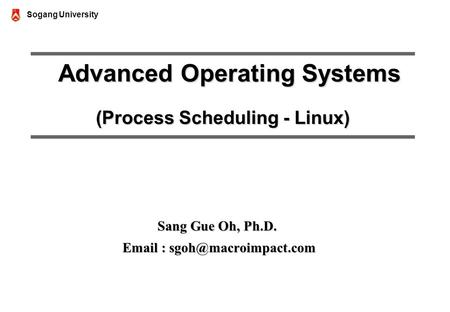 Sogang University Advanced Operating Systems (Process Scheduling - Linux) Advanced Operating Systems (Process Scheduling - Linux) Sang Gue Oh, Ph.D. Email.