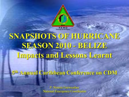 SNAPSHOTS OF HURRICANE SEASON 2010 - BELIZE Impacts and Lessons Learnt 5 th Annual Caribbean Conference on CDM P. Noreen Fairweather National Emergency.