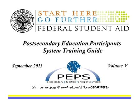 Postsecondary Education Participants System Training Guide September 2013 Volume V (Visit our www2.ed.gov/offices/OSFAP/PEPS)