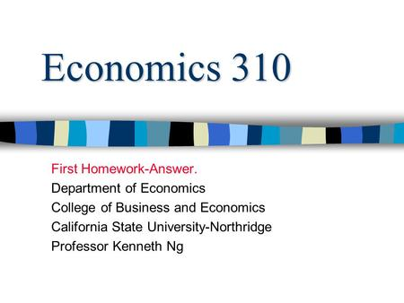 Economics 310 First Homework-Answer. Department of Economics College of Business and Economics California State University-Northridge Professor Kenneth.