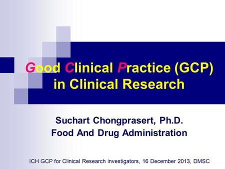 Good Clinical Practice (GCP) in Clinical Research Suchart Chongprasert, Ph.D. Food And Drug Administration ICH GCP for Clinical Research investigators,