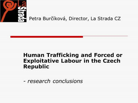 Petra Burčíková, Director, La Strada CZ Human Trafficking and Forced or Exploitative Labour in the Czech Republic - research conclusions.