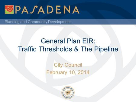 Planning and Community Development General Plan EIR: Traffic Thresholds & The Pipeline City Council February 10, 2014.