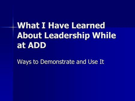What I Have Learned About Leadership While at ADD Ways to Demonstrate and Use It.