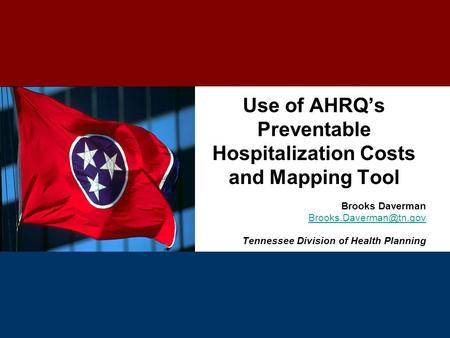 Use of AHRQ's Preventable Hospitalization Costs and Mapping Tool Brooks Daverman Tennessee Division of Health Planning.