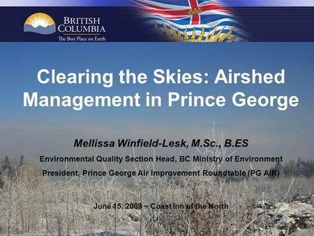 Clearing the Skies: Airshed Management in Prince George Mellissa Winfield-Lesk, M.Sc., B.ES Environmental Quality Section Head, BC Ministry of Environment.