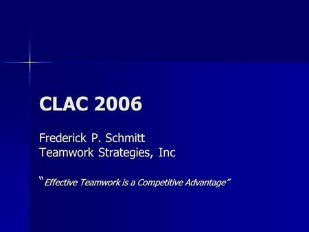 "CLAC 2006 Frederick P. Schmitt Teamwork Strategies, Inc "" Effective Teamwork is a Competitive Advantage"""