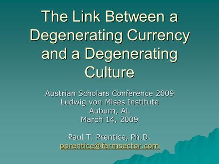 The Link Between a Degenerating Currency and a Degenerating Culture Austrian Scholars Conference 2009 Ludwig von Mises Institute Auburn, AL March 14, 2009.