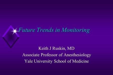 Future Trends in Monitoring Keith J Ruskin, MD Associate Professor of Anesthesiology Yale University School of Medicine.