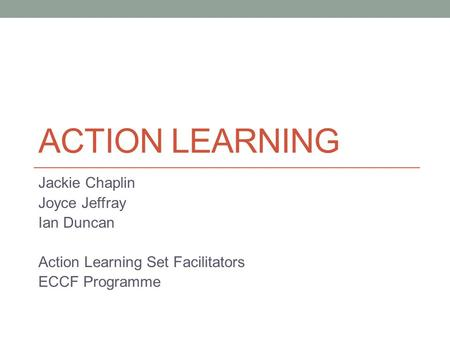 ACTION LEARNING Jackie Chaplin Joyce Jeffray Ian Duncan Action Learning Set Facilitators ECCF Programme.