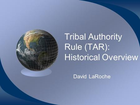 Tribal Authority Rule (TAR): Historical Overview David LaRoche.